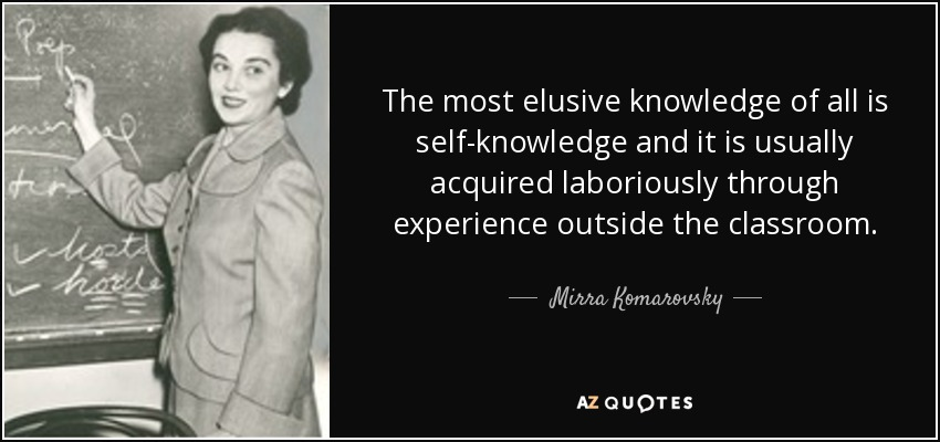 The most elusive knowledge of all is self-knowledge and it is usually acquired laboriously through experience outside the classroom. - Mirra Komarovsky