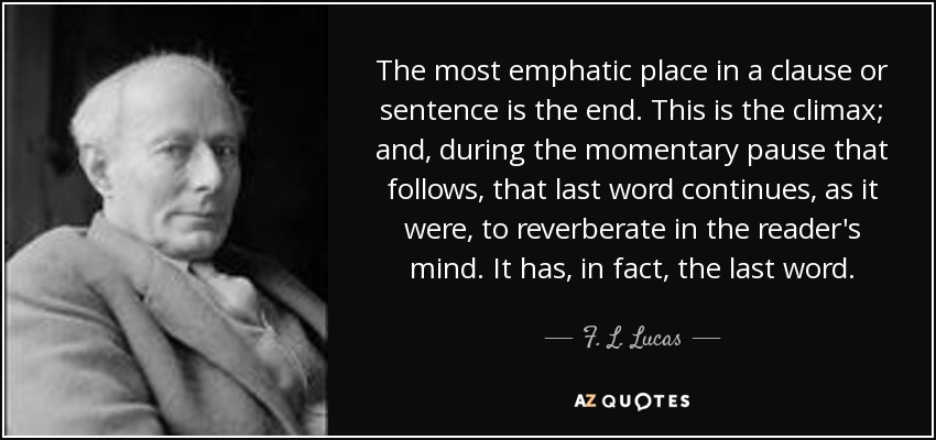 The most emphatic place in a clause or sentence is the end. This is the climax; and, during the momentary pause that follows, that last word continues, as it were, to reverberate in the reader's mind. It has, in fact, the last word. - F. L. Lucas