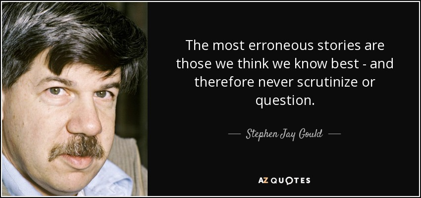 The most erroneous stories are those we think we know best - and therefore never scrutinize or question. - Stephen Jay Gould