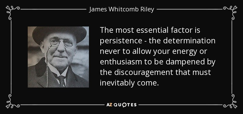 The most essential factor is persistence - the determination never to allow your energy or enthusiasm to be dampened by the discouragement that must inevitably come. - James Whitcomb Riley