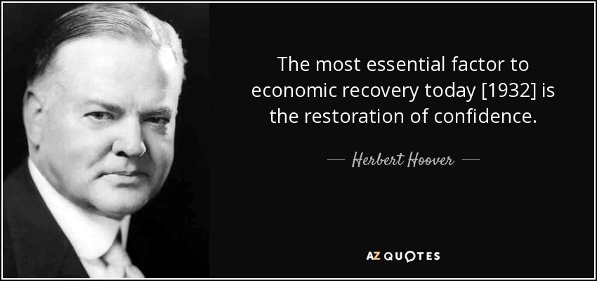 The most essential factor to economic recovery today [1932] is the restoration of confidence. - Herbert Hoover
