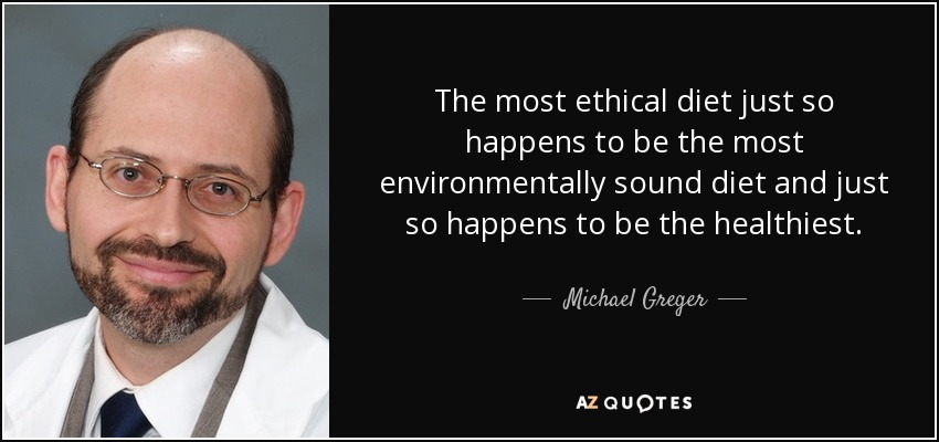The most ethical diet just so happens to be the most environmentally sound diet and just so happens to be the healthiest. - Michael Greger