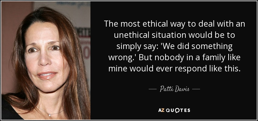 The most ethical way to deal with an unethical situation would be to simply say: 'We did something wrong.' But nobody in a family like mine would ever respond like this. - Patti Davis