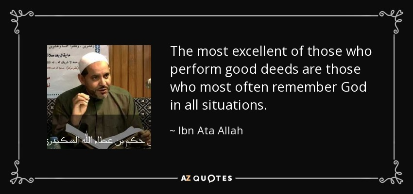 The most excellent of those who perform good deeds are those who most often remember God in all situations. - Ibn Ata Allah