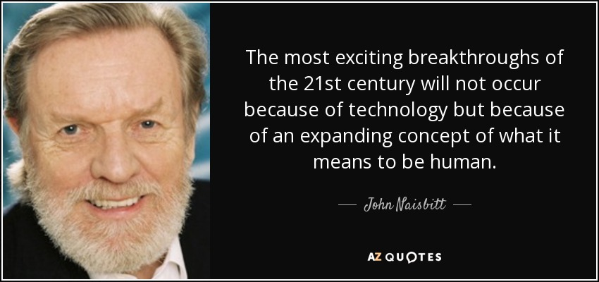 The most exciting breakthroughs of the 21st century will not occur because of technology but because of an expanding concept of what it means to be human. - John Naisbitt