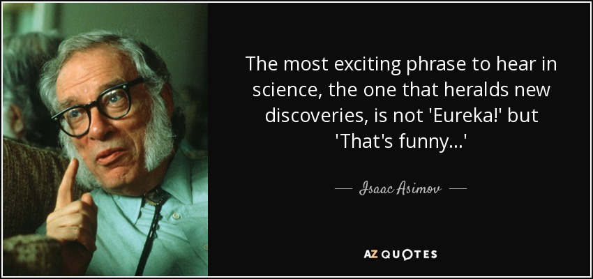 The most exciting phrase to hear in science, the one that heralds new discoveries, is not 'Eureka!' but 'That's funny...' - Isaac Asimov
