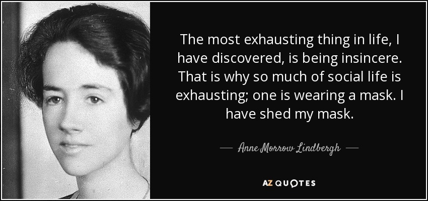 The most exhausting thing in life, I have discovered, is being insincere. That is why so much of social life is exhausting; one is wearing a mask. I have shed my mask. - Anne Morrow Lindbergh