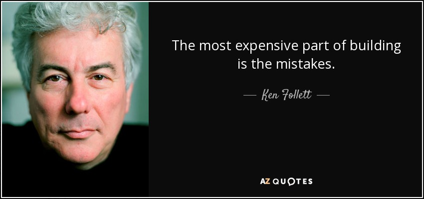 The most expensive part of building is the mistakes. - Ken Follett