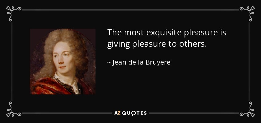 The most exquisite pleasure is giving pleasure to others. - Jean de la Bruyere