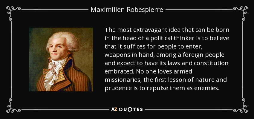 The most extravagant idea that can be born in the head of a political thinker is to believe that it suffices for people to enter, weapons in hand, among a foreign people and expect to have its laws and constitution embraced. No one loves armed missionaries; the first lesson of nature and prudence is to repulse them as enemies. - Maximilien Robespierre