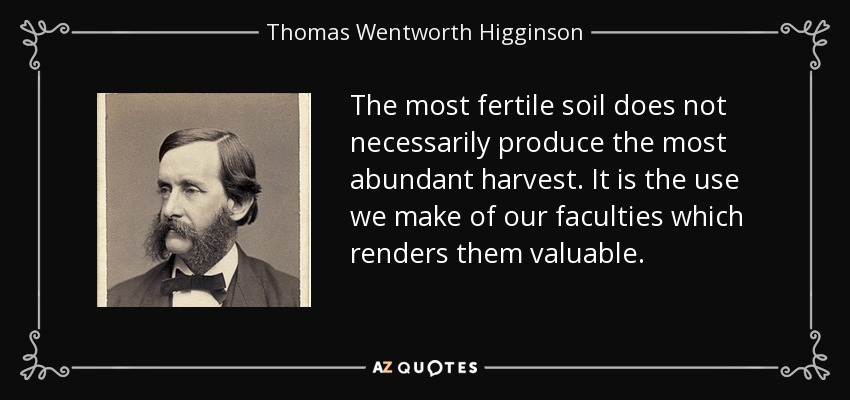 The most fertile soil does not necessarily produce the most abundant harvest. It is the use we make of our faculties which renders them valuable. - Thomas Wentworth Higginson