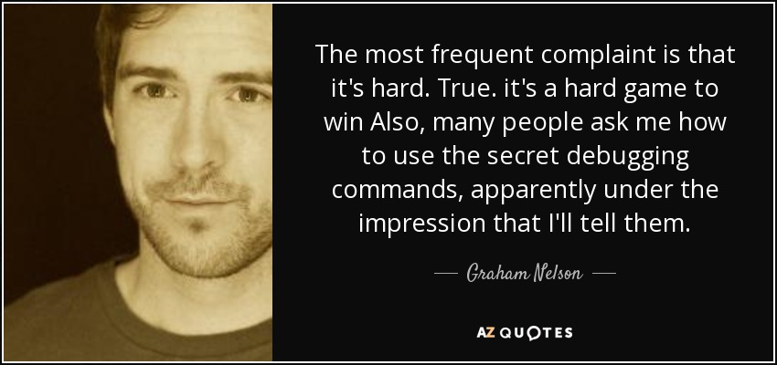 The most frequent complaint is that it's hard. True. it's a hard game to win Also, many people ask me how to use the secret debugging commands, apparently under the impression that I'll tell them. - Graham Nelson