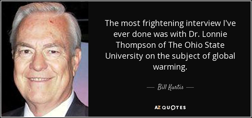 The most frightening interview I've ever done was with Dr. Lonnie Thompson of The Ohio State University on the subject of global warming. - Bill Kurtis