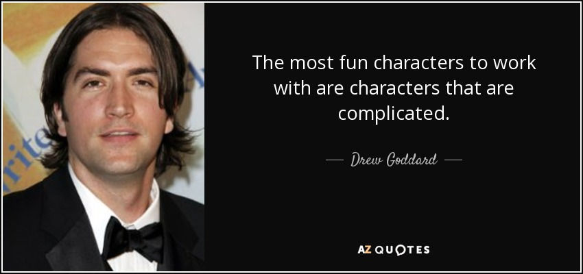 The most fun characters to work with are characters that are complicated. - Drew Goddard