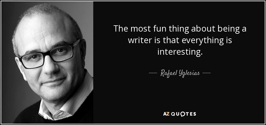 The most fun thing about being a writer is that everything is interesting. - Rafael Yglesias