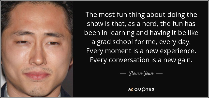 The most fun thing about doing the show is that, as a nerd, the fun has been in learning and having it be like a grad school for me, every day. Every moment is a new experience. Every conversation is a new gain. - Steven Yeun