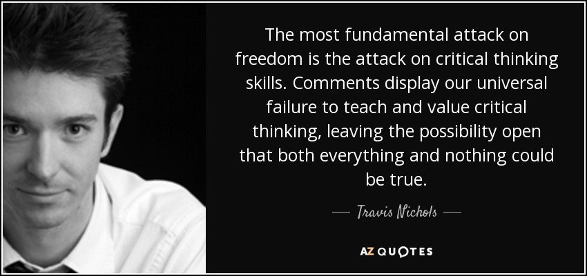 The most fundamental attack on freedom is the attack on critical thinking skills. Comments display our universal failure to teach and value critical thinking, leaving the possibility open that both everything and nothing could be true. - Travis Nichols