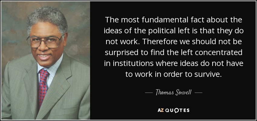 The most fundamental fact about the ideas of the political left is that they do not work. Therefore we should not be surprised to find the left concentrated in institutions where ideas do not have to work in order to survive. - Thomas Sowell