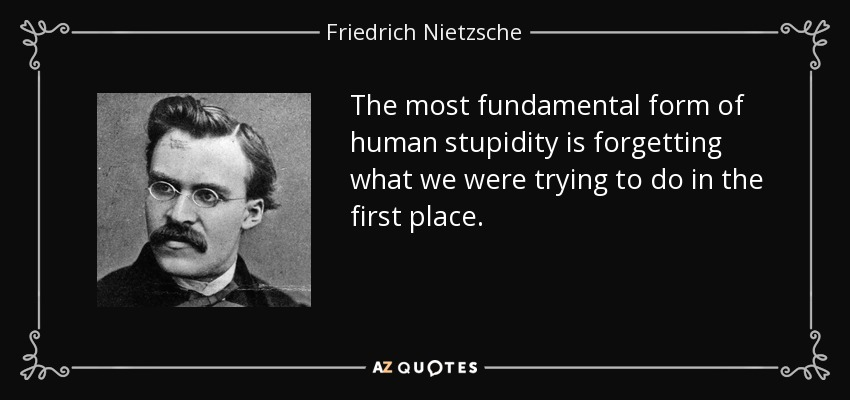 The most fundamental form of human stupidity is forgetting what we were trying to do in the first place. - Friedrich Nietzsche