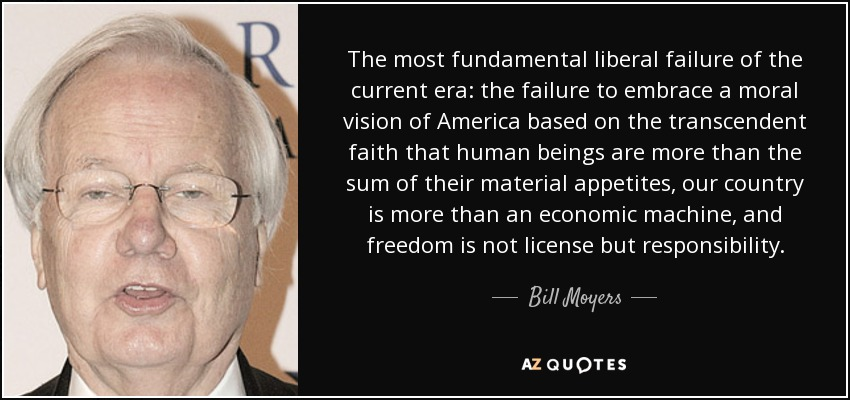 The most fundamental liberal failure of the current era: the failure to embrace a moral vision of America based on the transcendent faith that human beings are more than the sum of their material appetites, our country is more than an economic machine, and freedom is not license but responsibility. - Bill Moyers