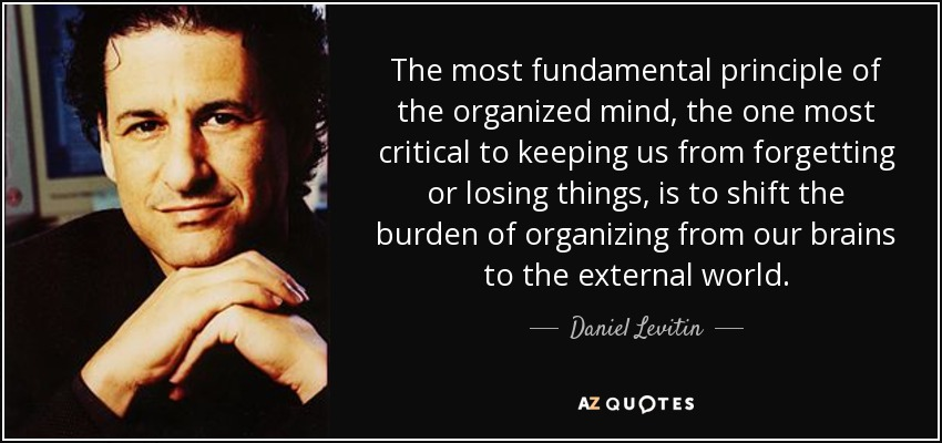 The most fundamental principle of the organized mind, the one most critical to keeping us from forgetting or losing things, is to shift the burden of organizing from our brains to the external world. - Daniel Levitin