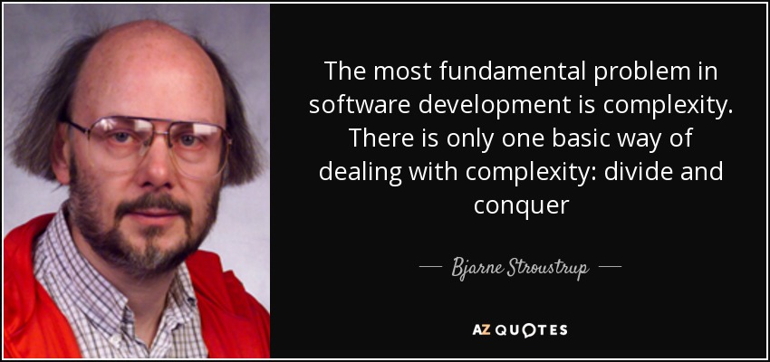 The most fundamental problem in software development is complexity. There is only one basic way of dealing with complexity: divide and conquer - Bjarne Stroustrup