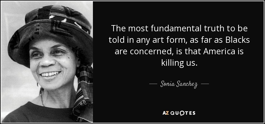 The most fundamental truth to be told in any art form, as far as Blacks are concerned, is that America is killing us. - Sonia Sanchez