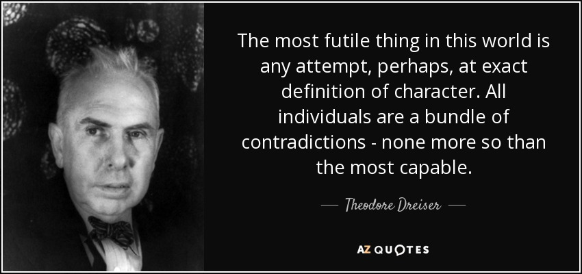 The most futile thing in this world is any attempt, perhaps, at exact definition of character. All individuals are a bundle of contradictions - none more so than the most capable. - Theodore Dreiser