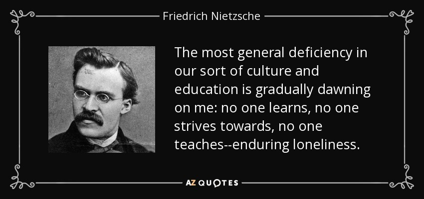The most general deficiency in our sort of culture and education is gradually dawning on me: no one learns, no one strives towards, no one teaches--enduring loneliness. - Friedrich Nietzsche