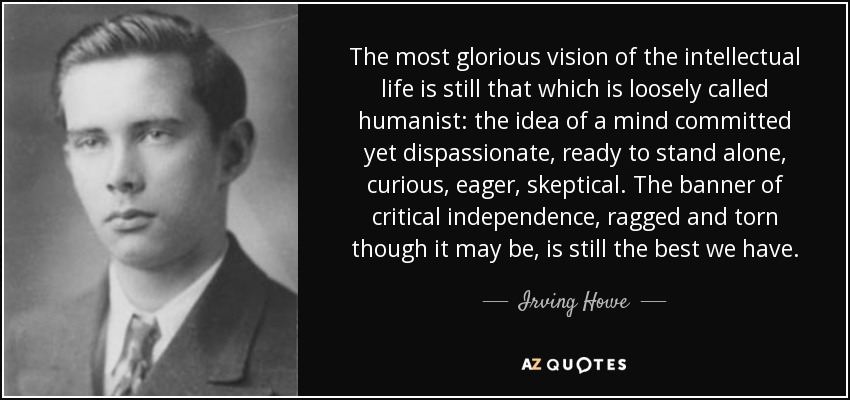 The most glorious vision of the intellectual life is still that which is loosely called humanist: the idea of a mind committed yet dispassionate, ready to stand alone, curious, eager, skeptical. The banner of critical independence, ragged and torn though it may be, is still the best we have. - Irving Howe