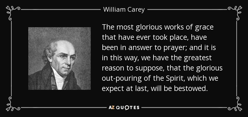 The most glorious works of grace that have ever took place, have been in answer to prayer; and it is in this way, we have the greatest reason to suppose, that the glorious out-pouring of the Spirit, which we expect at last, will be bestowed. - William Carey