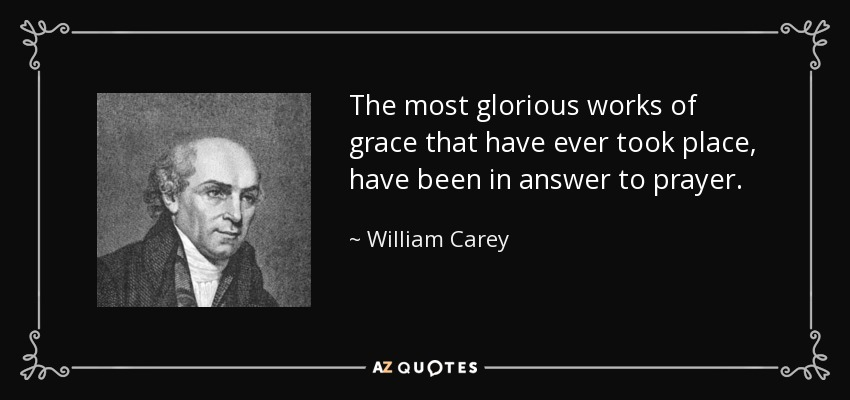 The most glorious works of grace that have ever took place, have been in answer to prayer. - William Carey
