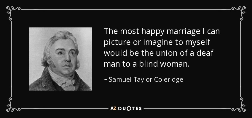 The most happy marriage I can picture or imagine to myself would be the union of a deaf man to a blind woman. - Samuel Taylor Coleridge