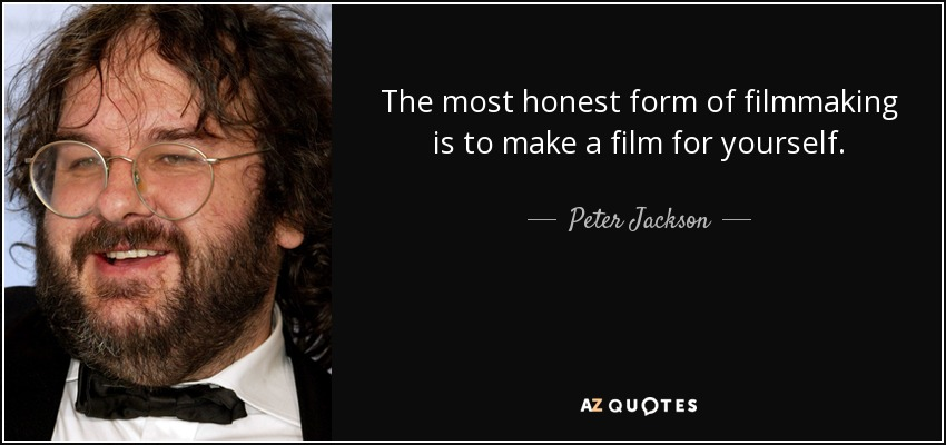 The most honest form of filmmaking is to make a film for yourself. - Peter Jackson