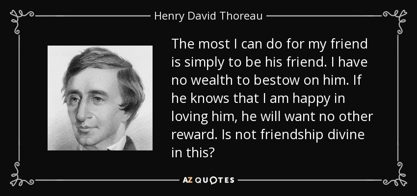 The most I can do for my friend is simply to be his friend. I have no wealth to bestow on him. If he knows that I am happy in loving him, he will want no other reward. Is not friendship divine in this? - Henry David Thoreau