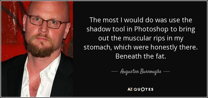 The most I would do was use the shadow tool in Photoshop to bring out the muscular rips in my stomach, which were honestly there. Beneath the fat. - Augusten Burroughs