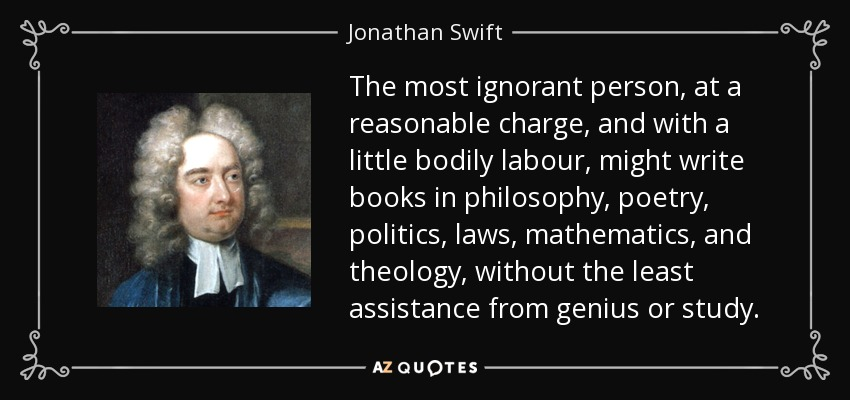 The most ignorant person, at a reasonable charge, and with a little bodily labour, might write books in philosophy, poetry, politics, laws, mathematics, and theology, without the least assistance from genius or study. - Jonathan Swift