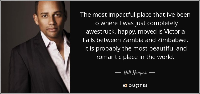 The most impactful place that Ive been to where I was just completely awestruck, happy, moved is Victoria Falls between Zambia and Zimbabwe. It is probably the most beautiful and romantic place in the world. - Hill Harper