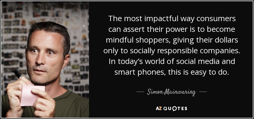 The most impactful way consumers can assert their power is to become mindful shoppers, giving their dollars only to socially responsible companies. In today's world of social media and smart phones, this is easy to do. - Simon Mainwaring