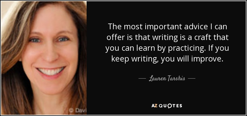 The most important advice I can offer is that writing is a craft that you can learn by practicing. If you keep writing, you will improve. - Lauren Tarshis