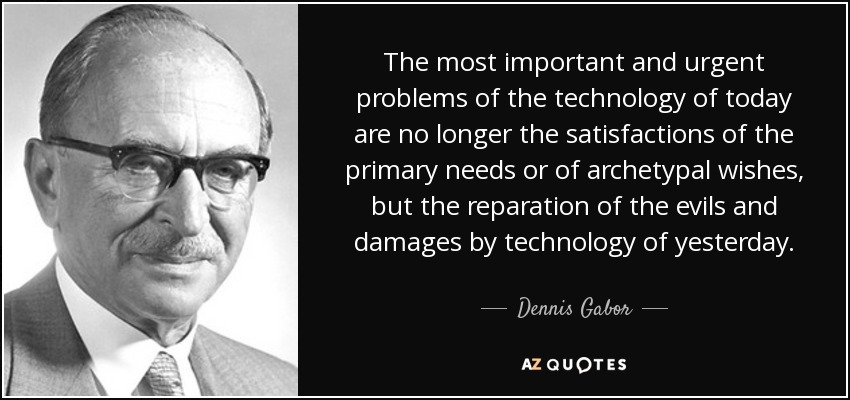 The most important and urgent problems of the technology of today are no longer the satisfactions of the primary needs or of archetypal wishes, but the reparation of the evils and damages by technology of yesterday. - Dennis Gabor
