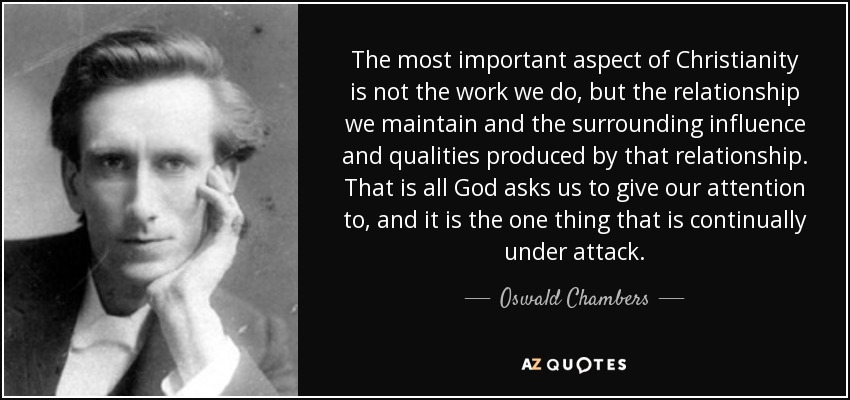 The most important aspect of Christianity is not the work we do, but the relationship we maintain and the surrounding influence and qualities produced by that relationship. That is all God asks us to give our attention to, and it is the one thing that is continually under attack. - Oswald Chambers