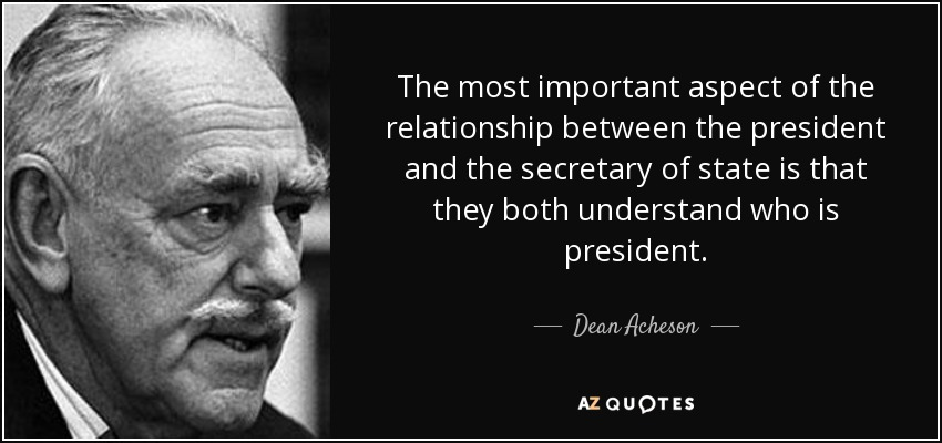 The most important aspect of the relationship between the president and the secretary of state is that they both understand who is president. - Dean Acheson