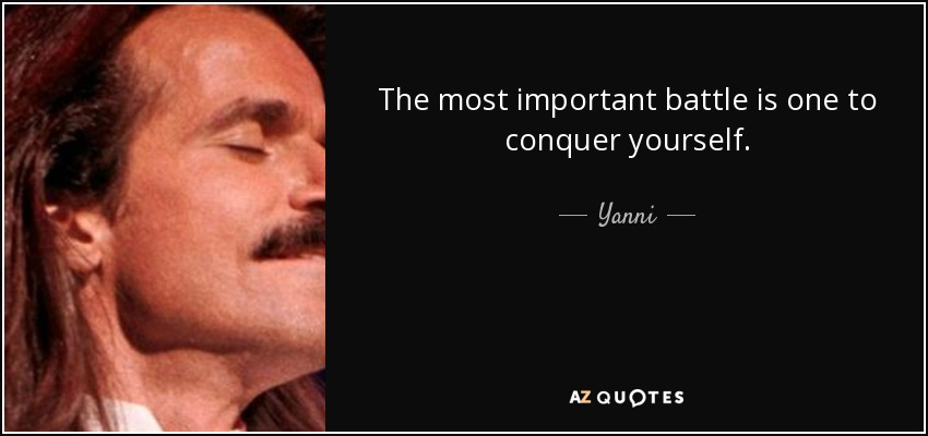 Yanni Quote The Most Important Battle Is One To Conquer Yourself