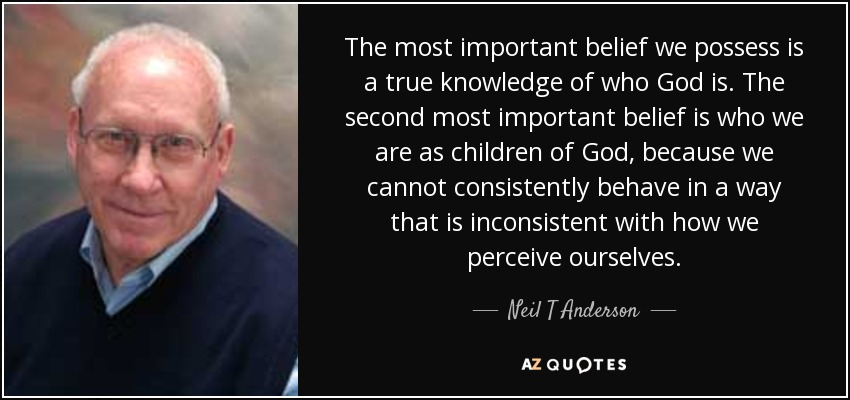 The most important belief we possess is a true knowledge of who God is. The second most important belief is who we are as children of God, because we cannot consistently behave in a way that is inconsistent with how we perceive ourselves. - Neil T Anderson
