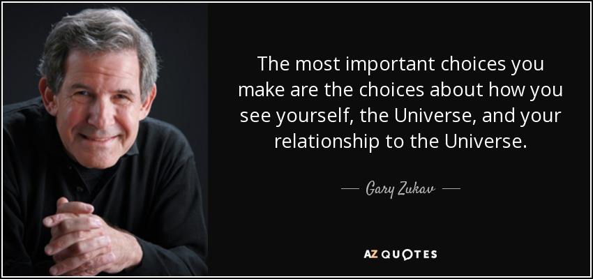 The most important choices you make are the choices about how you see yourself, the Universe, and your relationship to the Universe. - Gary Zukav