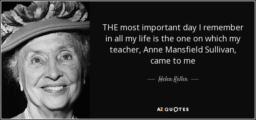 THE most important day I remember in all my life is the one on which my teacher, Anne Mansfield Sullivan, came to me - Helen Keller