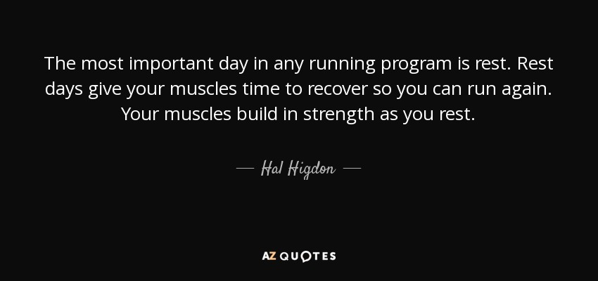 The most important day in any running program is rest. Rest days give your muscles time to recover so you can run again. Your muscles build in strength as you rest. - Hal Higdon