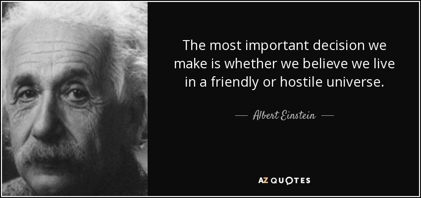 The most important decision we make is whether we believe we live in a friendly or hostile universe. - Albert Einstein