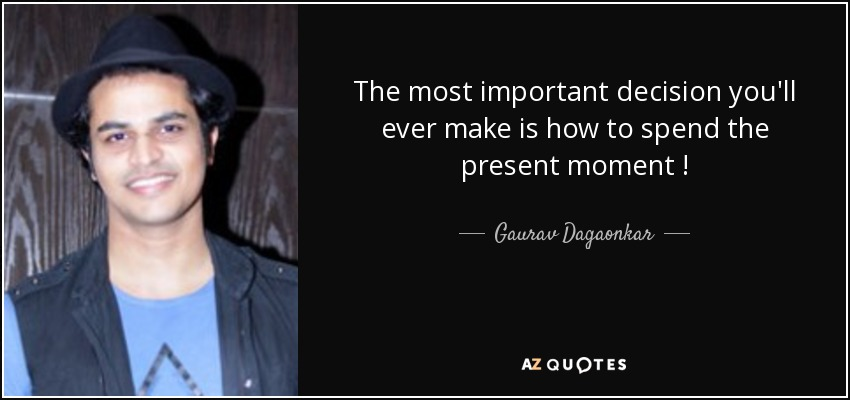 The most important decision you'll ever make is how to spend the present moment ! - Gaurav Dagaonkar